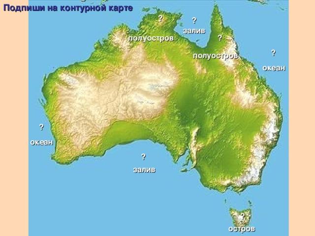 Подпиши на контурной карте ? ? залив ? полуостров ? полуостров океан ? океан ? залив ? остров