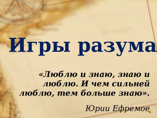Игры разума  «Люблю и знаю, знаю и люблю.И чем сильней люблю, тем большезнаю». Юрии Ефремов