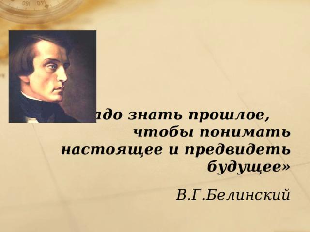 «Надо знать прошлое, чтобы понимать настоящееи предвидеть будущее» В.Г.Белинский