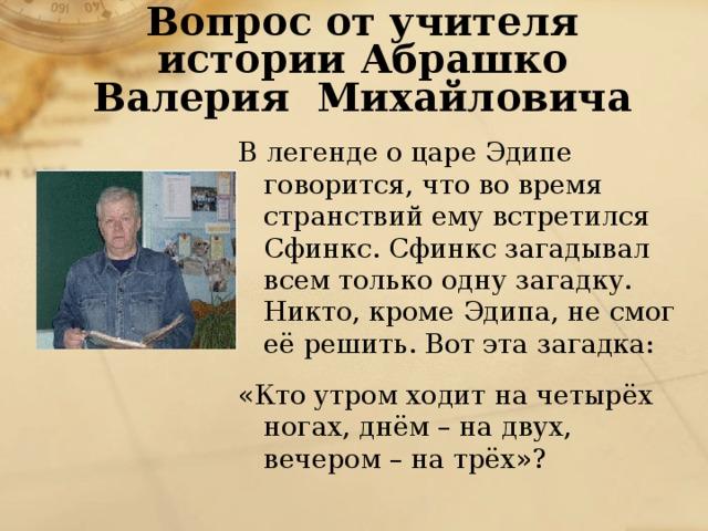Вопрос от учителя истории Абрашко Валерия Михайловича В легенде о царе Эдипе говорится, что во время странствий ему встретился Сфинкс. Сфинкс загадывал всем только одну загадку. Никто, кроме Эдипа, не смог её решить. Вот эта загадка: «Кто утром ходит на четырёх ногах, днём – на двух, вечером – на трёх»?