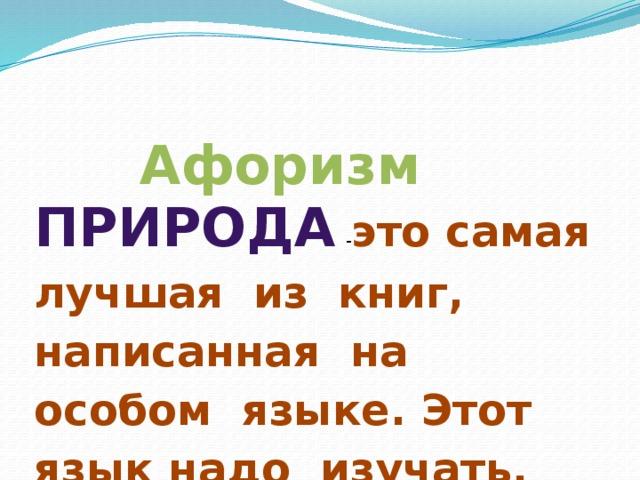 Афоризм Природа - это самая лучшая из книг, написанная на особом языке. Этот язык надо изучать.
