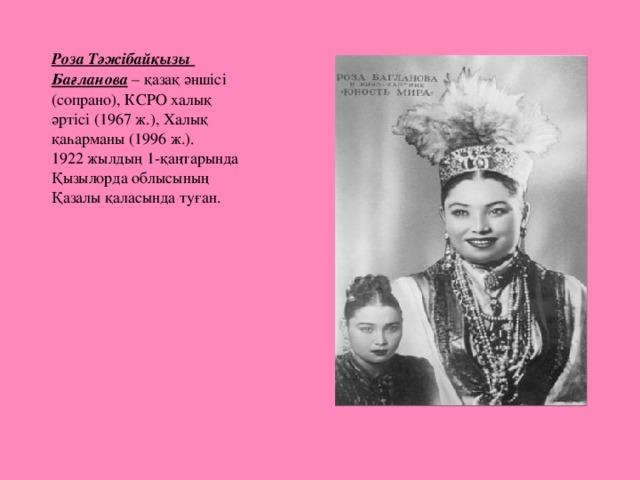 Роза Тәжібайқызы Бағланова – қазақ әншісі (сопрано), КСРО халық әртісі (1967 ж.), Халық қаһарманы (1996 ж.).  1922 жылдың 1-қаңтарында Қызылорда облысының Қазалы қаласында туған.