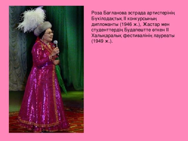 Роза Бағланова эстрада артистерінің Бүкілодақтық II конкурсының дипломанты (1946 ж.), Жастар мен студенттердің Будапештте өткен II Халықаралық фестивалінің лауреаты (1949 ж.).
