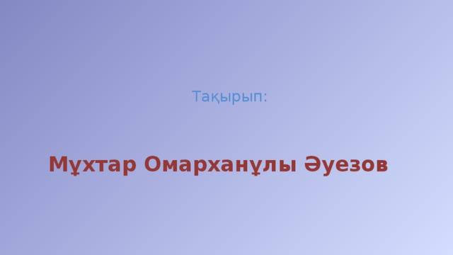 Тақырып: Мұхтар Омарханұлы Әуезов