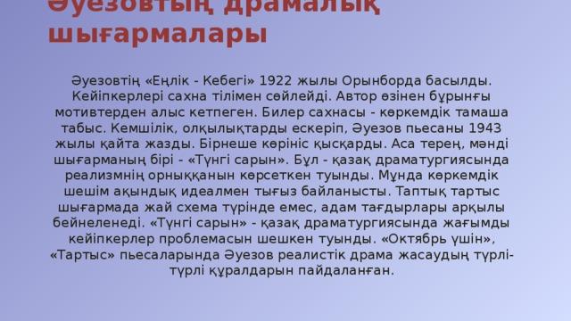 Әуезовтың драмалық шығармалары Әуезовтің «Еңлік - Кебегі» 1922 жылы Орынборда басылды. Кейіпкерлері сахна тілімен сөйлейді. Автор өзінен бұрынғы мотивтерден алыс кетпеген. Билер сахнасы - көркемдік тамаша табыс. Кемшілік, олқылықтарды ескеріп, Әуезов пьесаны 1943 жылы қайта жазды. Бірнеше көрініс қысқарды. Аса терең, мәнді шығарманың бірі - «Түнгі сарын». Бұл - қазақ драматургиясында реализмнің орныққанын көрсеткен туынды. Мұнда көркемдік шешім ақындық идеалмен тығыз байланысты. Таптық тартыс шығармада жай схема түрінде емес, адам тағдырлары арқылы бейнеленеді. «Түнгі сарын» - қазақ драматургиясында жағымды кейіпкерлер проблемасын шешкен туынды. «Октябрь үшін», «Тартыс» пьесаларында Әуезов реалистік драма жасаудың түрлі-түрлі құралдарын пайдаланған.