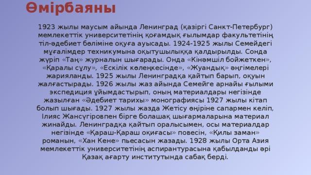 Өмірбаяны 1923 жылы маусым айында Ленинград (қазіргі Санкт-Петербург) мемлекеттік университетінің қоғамдық ғылымдар факультетінің тіл-әдебиет бөліміне оқуға ауысады. 1924-1925 жылы Семейдегі мұғалімдер техникумына оқытушылыққа қалдырылды. Сонда жүріп «Таң» журналын шығарады. Онда «Кінәмшіл бойжеткен», «Қаралы сұлу», «Ескілік көлеңкесінде», «Жуандық» әңгімелері жарияланды. 1925 жылы Ленинградқа қайтып барып, оқуын жалғастырады. 1926 жылы жаз айында Семейге арнайы ғылыми экспедиция ұйымдастырып, оның материалдары негізінде жазылған «Әдебиет тарихы» монографиясы 1927 жылы кітап болып шығады. 1927 жылы жазда Жетісу өңіріне сапармен келіп, Ілияс Жансүгіровпен бірге болашақ шығармаларына материал жинайды. Ленинградқа қайтып оралысымен, осы материалдар негізінде «Қараш-Қараш оқиғасы» повесін, «Қилы заман» романын, «Хан Кене» пьесасын жазады. 1928 жылы Орта Азия мемлекеттік университетінің аспирантурасына қабылданды әрі Қазақ ағарту институтында сабақ берді.