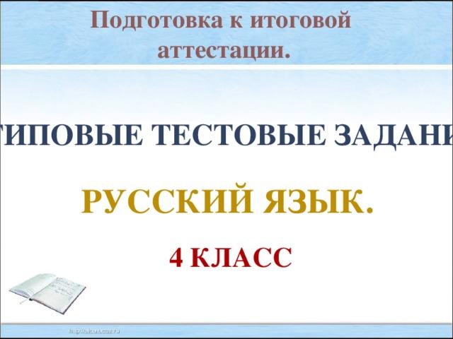 Подготовка к итоговой аттестации. Типовые тестовые задания. Русский язык. 4 класс