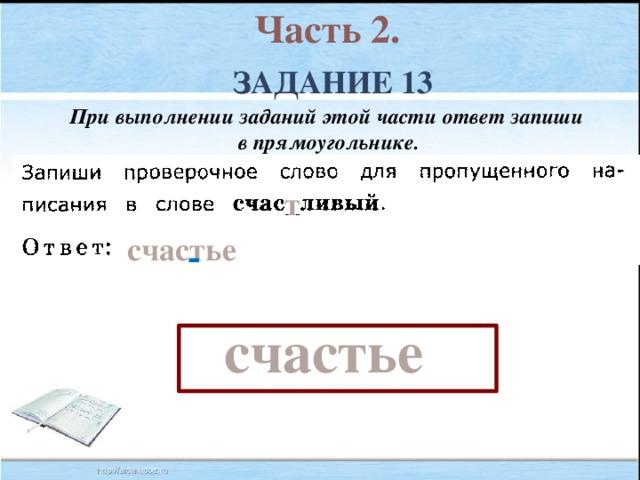 Часть 2. Задание 13 При выполнении заданий этой части ответ запиши в прямоугольнике. т счастье счастье