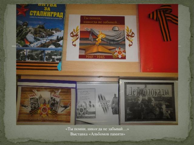 «Ты помни, никогда не забывай…»  Выставка «Альбомов памяти»