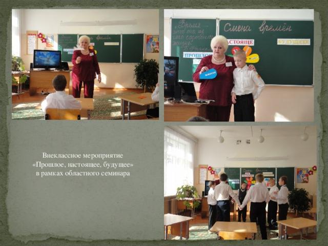 Внеклассное мероприятие  «Прошлое, настоящее, будущее»  в рамках областного семинара