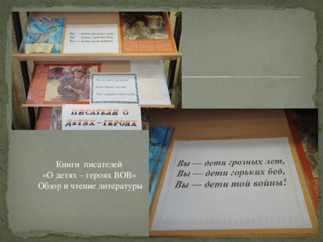 Книги писателей  «О детях – героях ВОВ»  Обзор и чтение литературы