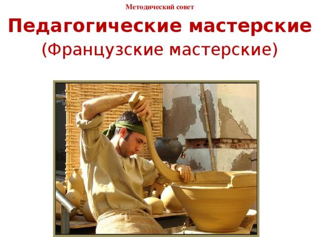 Методический совет 25.12.2014 Педагогические мастерские (Французские мастерские)