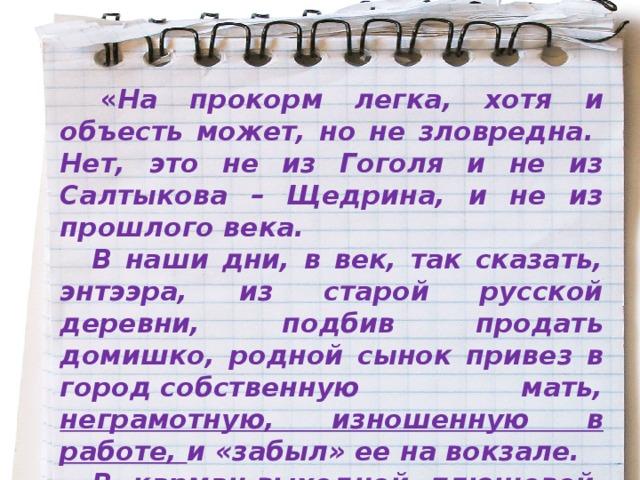« На прокорм легка, хотя и объесть может, но не зловредна. Нет, это не из Гоголя и не из Салтыкова – Щедрина, и не из прошлого века. В наши дни, в век, так сказать, энтээра, из старой русской деревни, подбив продать домишко, родной сынок привез в городсобственную мать, неграмотную, изношенную в работе, и «забыл» ее на вокзале. В карман выходной плюшевой  жакетки матери вместо денег сынок вложил эту самую записку, как рекомендательное письмо в няньки, сторожихи, домработницы ».