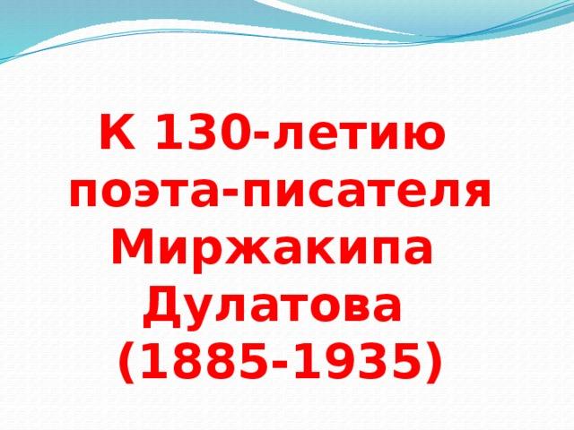 К 130-летию поэта-писателя Миржакипа Дулатова (1885-1935)