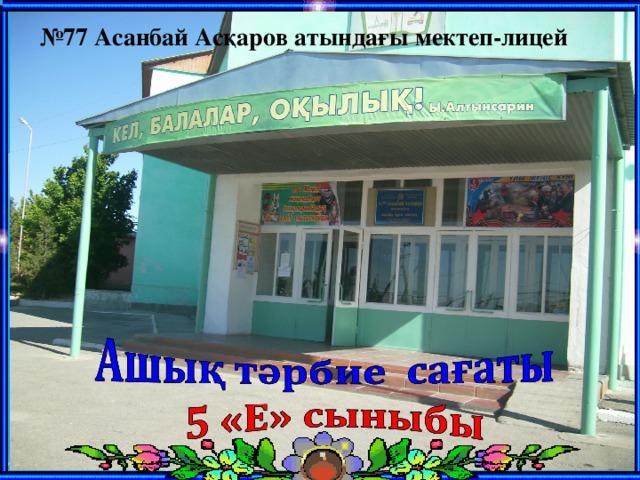 № 77 Асанбай Асқаров атындағы мектеп-лицей