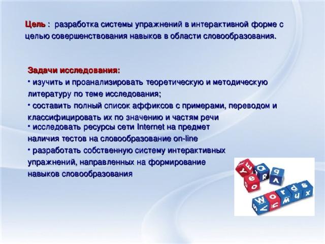 Цель : разработка системы упражнений в интерактивной форме с целью совершенствования навыков в области словообразования. Задачи исследования: