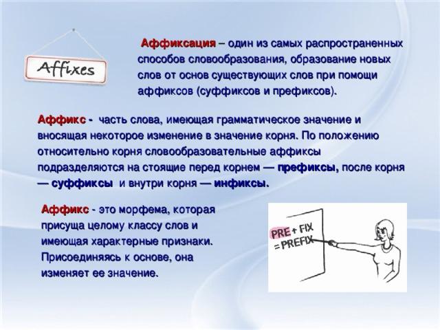 Аффиксация – один из самых распространенных способов словообразования, образование новых слов от основ существующих слов при помощи аффиксов (суффиксов и префиксов). Аффикс - часть слова, имеющая грамматическое значение и вносящая некоторое изменение в значение корня. По положению относительно корня словообразовательные аффиксы подразделяются на стоящие перед корнем — префиксы, после корня — суффиксы и внутри корня — инфиксы. Аффикс - это морфема, которая присуща целому классу слов и имеющая характерные признаки. Присоединяясь к основе, она изменяет ее значение.