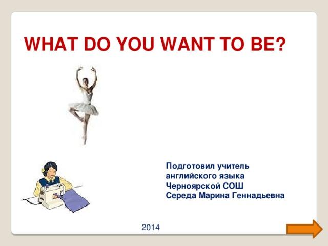 WHAT DO YOU WANT TO BE? Подготовил учитель английского языка Черноярской СОШ Середа Марина Геннадьевна 2014