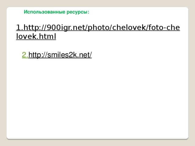 Использованные ресурсы: 1.http://900igr.net/photo/chelovek/foto-chelovek.html  2. http://smiles2k.net/