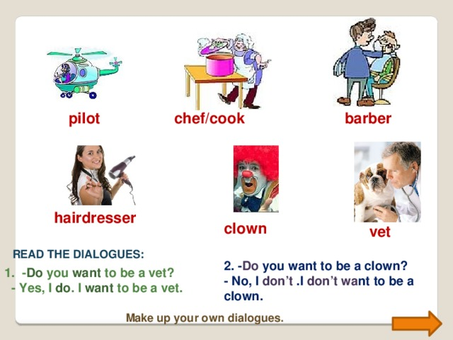 chef/cook barber pilot hairdresser clown vet READ THE DIALOGUES: 2. - Do you want to be a clown? - No, I don't .I don't wa nt to be a clown. 1. - Do you want to be a vet?  - Yes, I do . I want to be a vet. Make up your own dialogues.