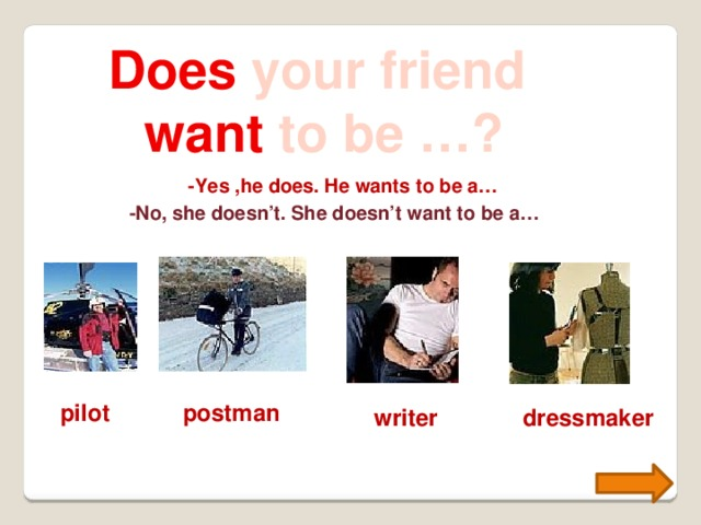 Does your friend want to be …? -Yes ,he does. He wants to be a… -No, she doesn't. She doesn't want to be a… pilot postman writer dressmaker