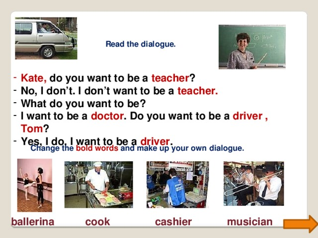 Read the dialogue. Kate,  do you want to be a teacher ? No, I don't. I don't want to be a teacher. What do you want to be? I want to be a doctor . Do you want to be a driver , Tom ? Yes, I do. I want to be a driver . Change the bold words and make up your own dialogue. ballerina cook cashier musician