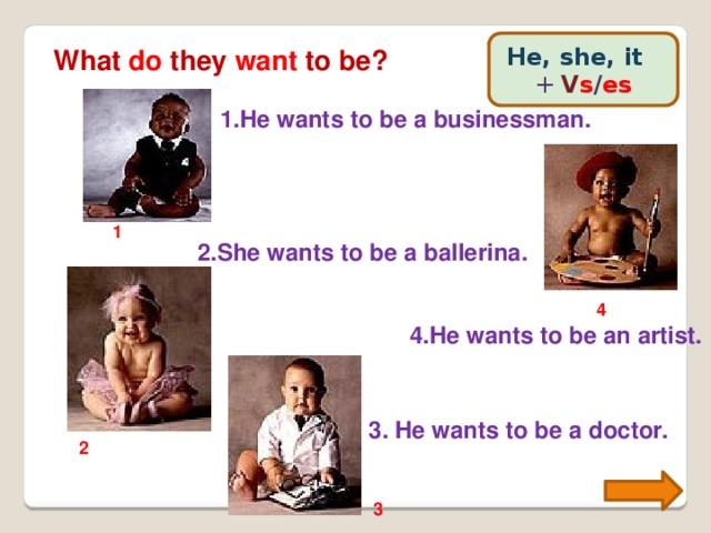 He, she, it +  V s / es What do they want to be? 1.He wants to be a businessman. 1 2.She wants to be a ballerina. 4 4.He wants to be an artist. 3. He wants to be a doctor. 2 3