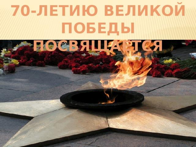 70-ЛЕТИЮ ВЕЛИКОЙ ПОБЕДЫ ПОСВЯЩАЕТСЯ