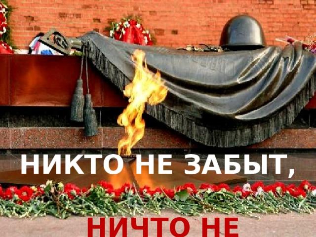 Никто не забыт,  ничто не забыто… Никто не забыт,   ничто не забыто…