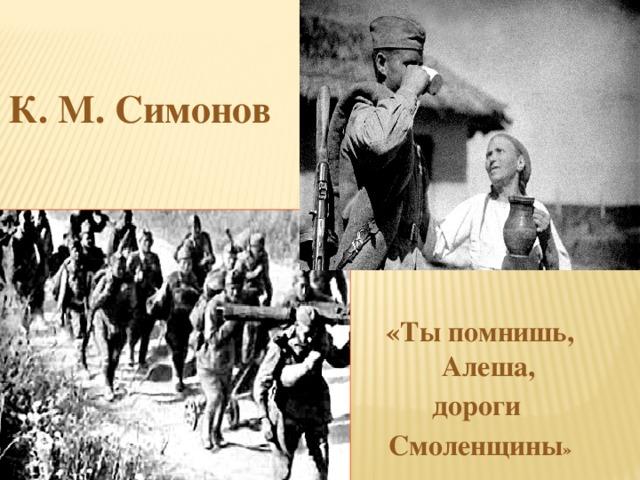 К. М. Симонов «Ты помнишь, Алеша, дороги Смоленщины »