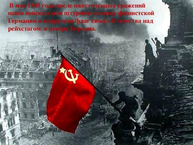 В мае 1945 года после ожесточенных сражений наши войска взяли штурмом столицу фашистской Германии и водрузили флаг своего Отечества над рейхстагом в центре Берлина.