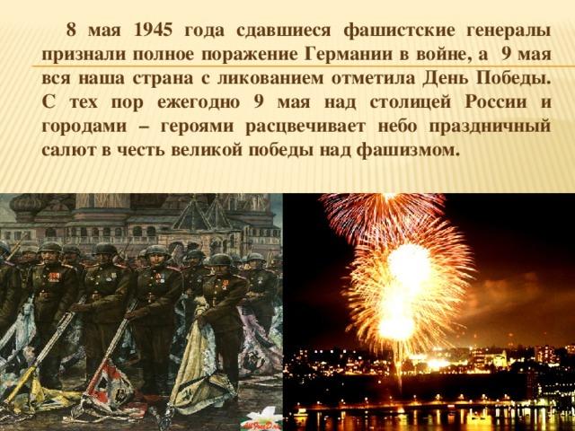 8 мая 1945 года сдавшиеся фашистские генералы признали полное поражение Германии в войне, а 9 мая вся наша страна с ликованием отметила День Победы. С тех пор ежегодно 9 мая над столицей России и городами – героями расцвечивает небо праздничный салют в честь великой победы над фашизмом.