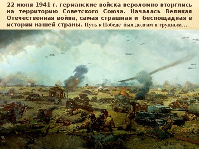 22 июня 1941 г. германские войска вероломно вторглись на территорию Советского Союза. Началась Великая Отечественная война, самая страшная и беспощадная в истории нашей страны. Путь к Победе был долгим и трудным…