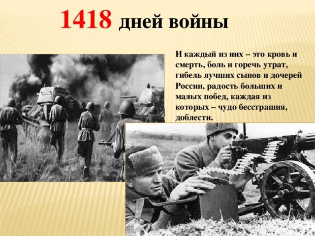 1418 дней войны  И каждый из них – это кровь и смерть, боль и горечь утрат, гибель лучших сынов и дочерей России, радость больших и малых побед, каждая из которых – чудо бесстрашия, доблести.
