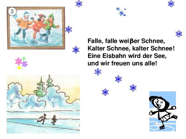 Falle, falle wei β er Schnee, Kalter Schnee, kalter Schnee! Eine Eisbahn wird der See, und wir freuen uns alle!