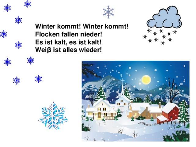 Winter kommt! Winter kommt! Flocken fallen nieder! Es ist kalt, es ist kalt! Wei β ist alles wieder!