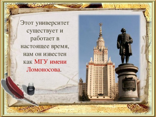Этот университет существует и работает в настоящее время, нам он известен как МГУ имени Ломоносова .