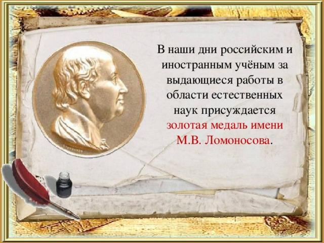 В наши дни российским и иностранным учёным за выдающиеся работы в области естественных наук присуждается золотая медаль имени М.В. Ломоносова .