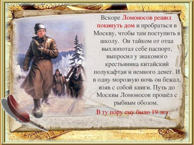 Вскоре Ломоносов решил покинуть дом и пробраться в Москву, чтобы там поступить в школу. Он тайком от отца выхлопотал себе паспорт, выпросил у знакомого крестьянина китайский полукафтан и немного денег. И в одну морозную ночь он бежал, взяв с собой книги. Путь до Москвы Ломоносов прошёл с рыбным обозом. В ту пору ему было 19 лет.