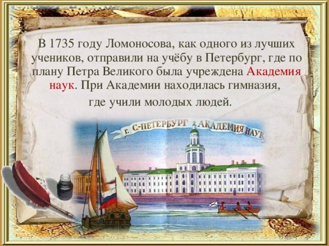 В 1735 году Ломоносова, как одного из лучших учеников, отправили на учёбу в Петербург, где по плану Петра Великого была учреждена Академия наук . При Академии находилась гимназия, где учили молодых людей.