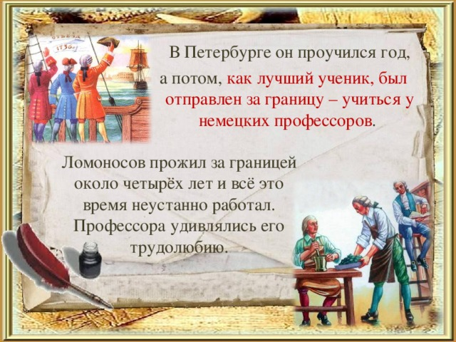 В Петербурге он проучился год,  а потом, как лучший ученик, был отправлен за границу – учиться у немецких профессоров . Ломоносов прожил за границей около четырёх лет и всё это время неустанно работал. Профессора удивлялись его трудолюбию.