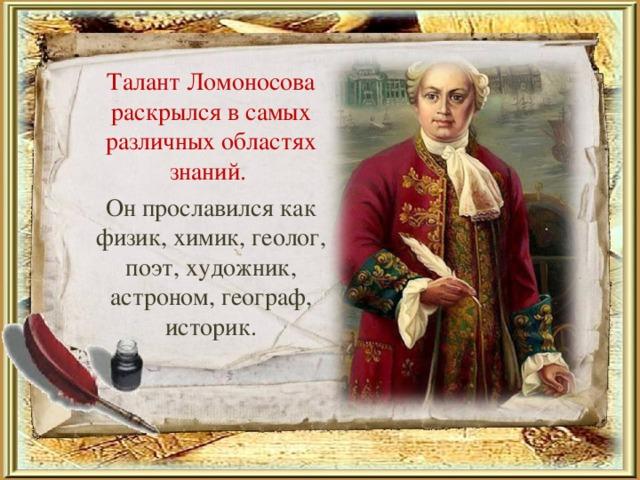 Талант Ломоносова раскрылся в самых различных областях знаний.  Он прославился как физик, химик, геолог, поэт, художник, астроном, географ, историк.