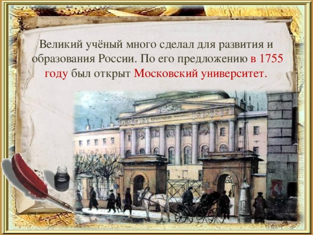 Великий учёный много сделал для развития и образования России. По его предложению в 1755 году был открыт Московский университет.