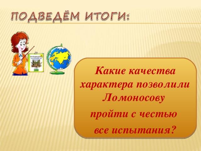 Какие качества характера позволили Ломоносову пройти с честью все испытания?