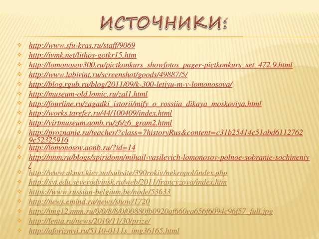 http://www.sfu-kras.ru/staff/9069 http://ivmk.net/lithos-gotkr15.htm http://lomonosov300.ru/pictkonkurs_showfotos_pager-pictkonkurs_set_472.9.html http://www.labirint.ru/screenshot/goods/49887/5/ http://blog.rgub.ru/blog/2011/09/k-300-letiyu-m-v-lomonosova/ http://museum-old.lomic.ru/zal1.html http://fourline.ru/zagadki_istorii/mify_o_rossiia_dikaya_moskoviya.html http://works.tarefer.ru/44/100409/index.html http://virtmuseum.aonb.ru/z6/z6_gram2.html http://proznanie.ru/teacher/?class=7historyRus&content=c31b25414c51abd61127629c52325916 http://lomonosov.aonb.ru/?id=14 http://nnm.ru/blogs/spiridonn/mihail-vasilevich-lomonosov-polnoe-sobranie-sochineniy/ http://www.ukma.kiev.ua/subsite/390rokiv/nekropol/index.php http://syt.edu.severodvinsk.ru/web/2011/francyzova/index.htm https://www.russian-belgium.be/node/53633 http://news.emind.ru/news/show/1720 http://img12.nnm.ru/0/0/8/8/0/00880fb0920af660ea656f6094c96f57_full.jpg http://lenta.ru/news/2010/11/30/prize/ http://aforizmyi.ru/5110-0111s_img36165.html