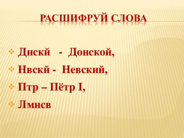 Днскй - Донской,  Нвскй - Невский,  Птр – Пётр I,  Лмнсв