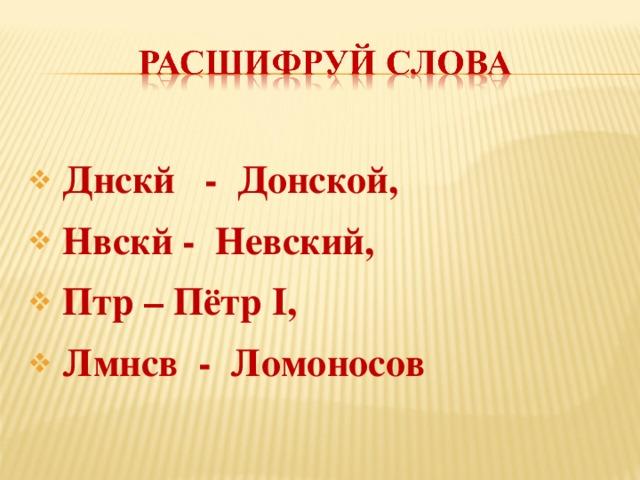 Днскй - Донской,  Нвскй - Невский,  Птр – Пётр I,  Лмнсв - Ломоносов