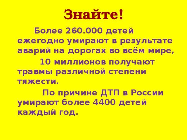 Знайте!  Более 260.000 детей ежегодно умирают в результате аварий на дорогах во всём мире,  10 миллионов получают травмы различной степени тяжести.  По причине ДТП в России умирают более 4400 детей каждый год.