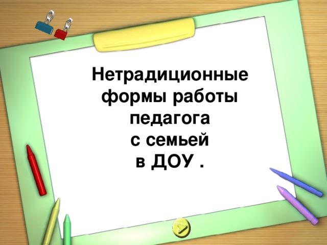 Нетрадиционные формы работы педагога  с семьей в ДОУ .