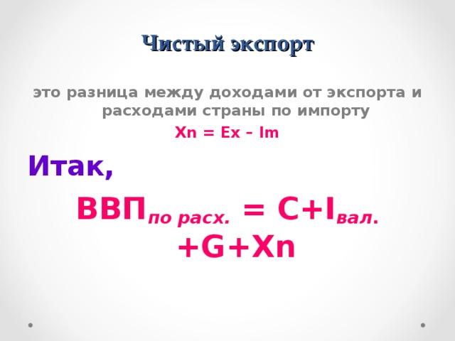 Чистый экспорт это разница между доходами от экспорта и расходами страны по импорту Xn = Ex – Im Итак, ВВП по расх. = C+I вал . +G+Xn